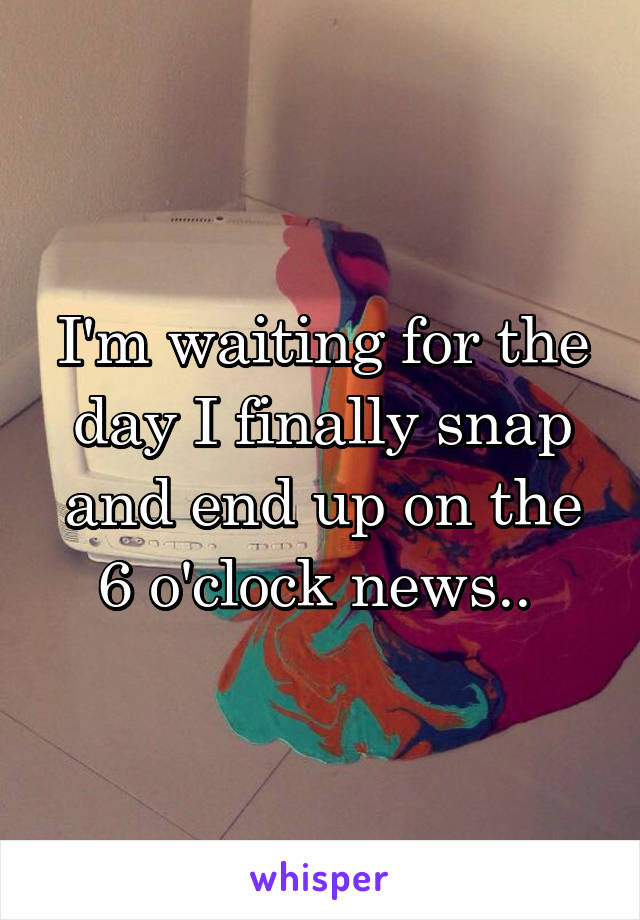 I'm waiting for the day I finally snap and end up on the 6 o'clock news..