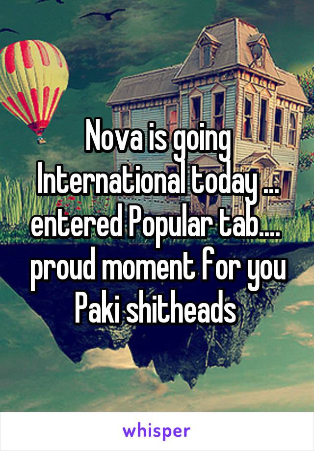 Nova is going International today ... entered Popular tab....  proud moment for you Paki shitheads