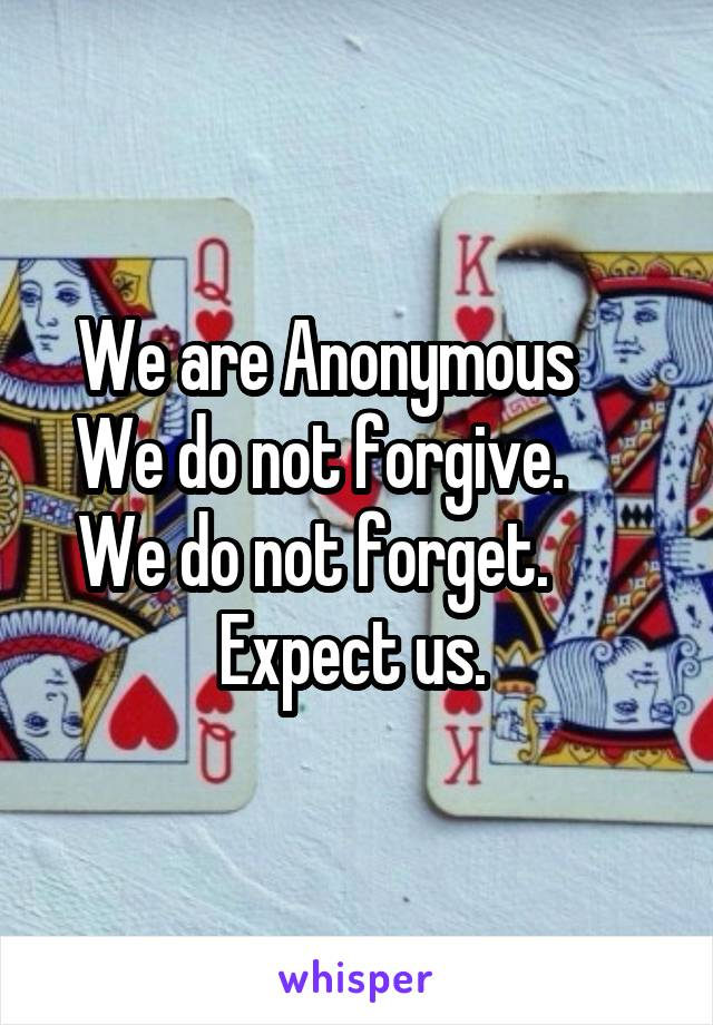 We are Anonymous      We do not forgive.       We do not forget.        Expect us.