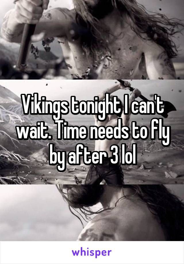 Vikings tonight I can't wait. Time needs to fly by after 3 lol