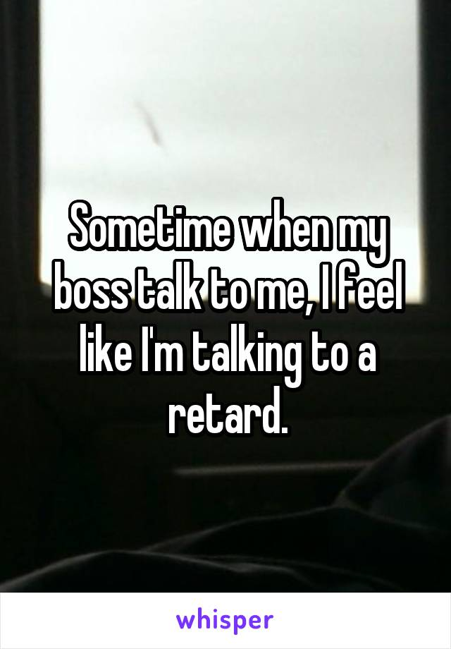 Sometime when my boss talk to me, I feel like I'm talking to a retard.