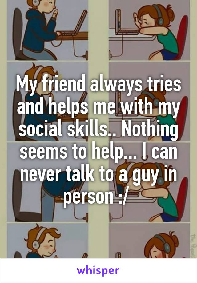 My friend always tries and helps me with my social skills.. Nothing seems to help... I can never talk to a guy in person :/