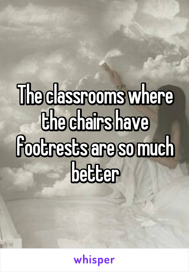 The classrooms where the chairs have footrests are so much better