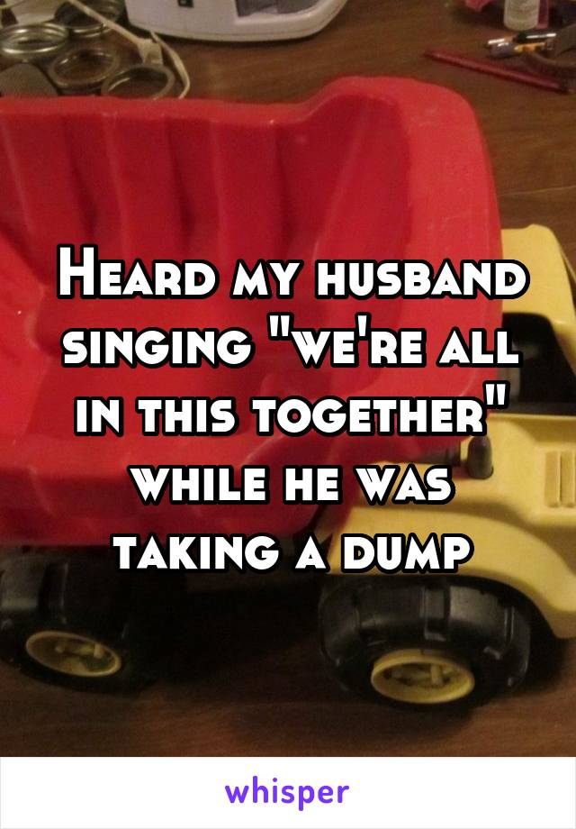 """Heard my husband singing """"we're all in this together"""" while he was taking a dump"""