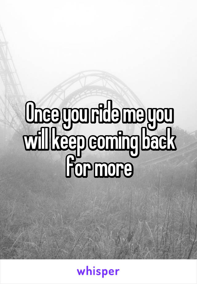 Once you ride me you will keep coming back for more