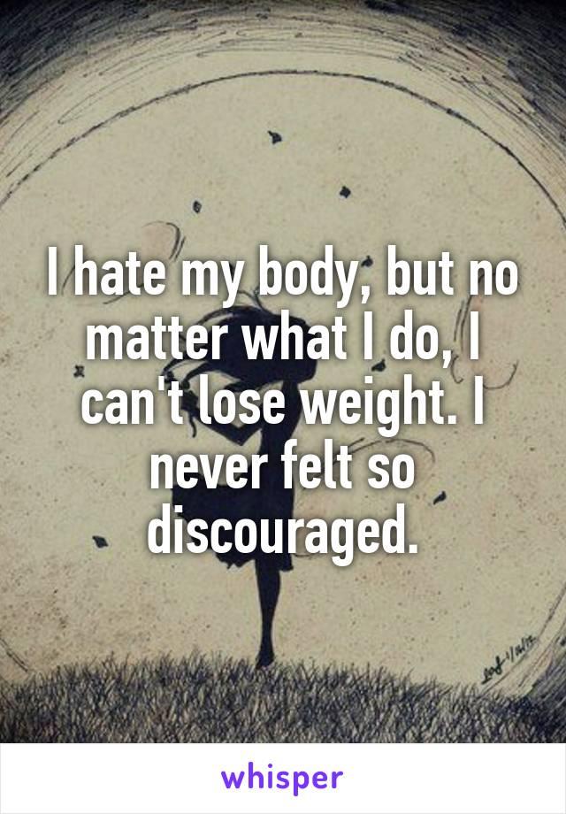 I hate my body, but no matter what I do, I can't lose weight. I never felt so discouraged.