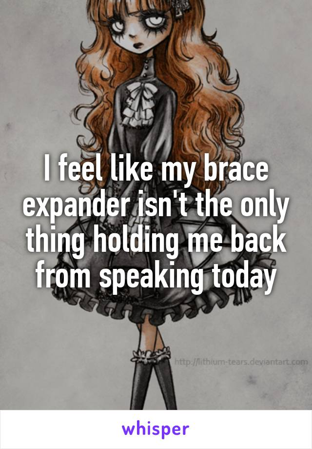 I feel like my brace expander isn't the only thing holding me back from speaking today