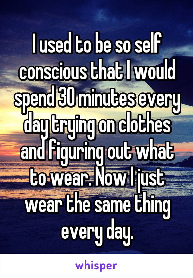 I used to be so self conscious that I would spend 30 minutes every day trying on clothes and figuring out what to wear. Now I just wear the same thing every day.