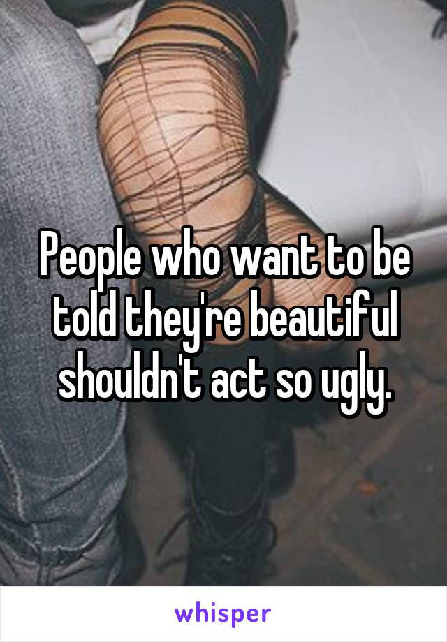 People who want to be told they're beautiful shouldn't act so ugly.