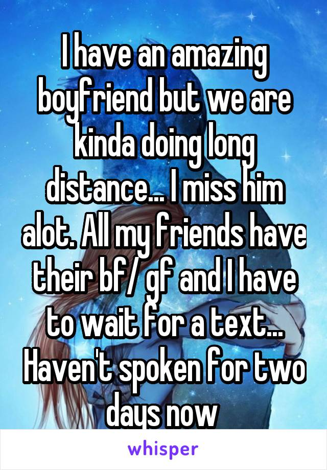 I have an amazing boyfriend but we are kinda doing long distance... I miss him alot. All my friends have their bf/ gf and I have to wait for a text... Haven't spoken for two days now