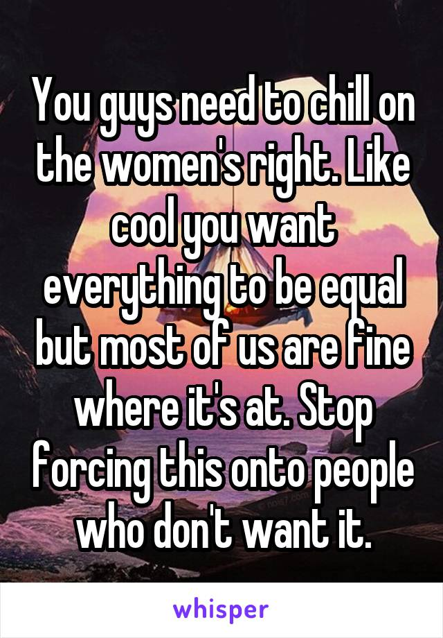You guys need to chill on the women's right. Like cool you want everything to be equal but most of us are fine where it's at. Stop forcing this onto people who don't want it.
