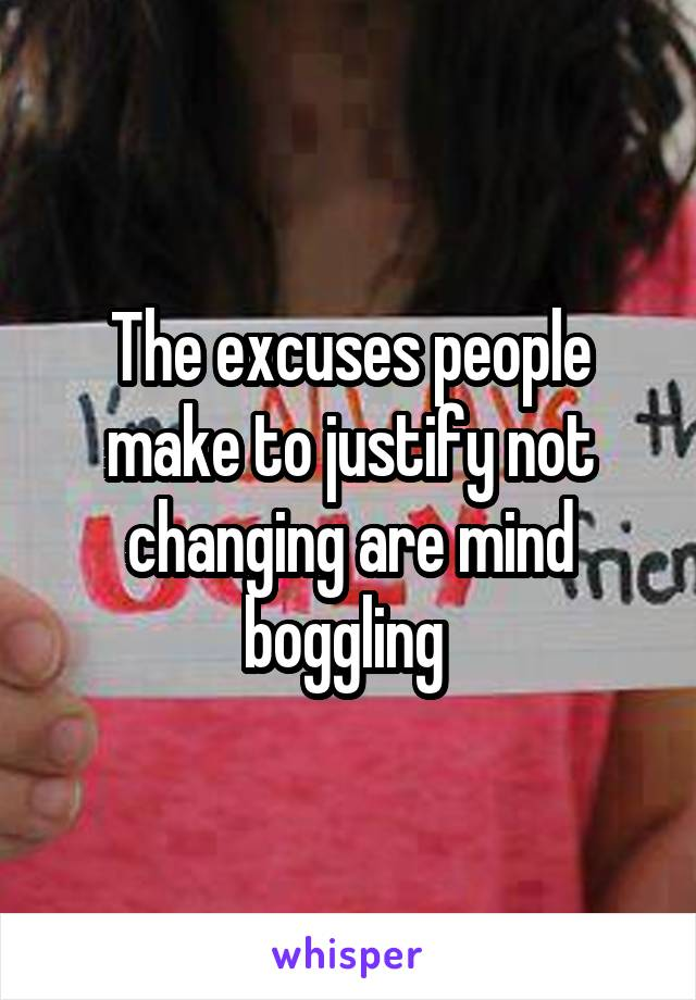 The excuses people make to justify not changing are mind boggling