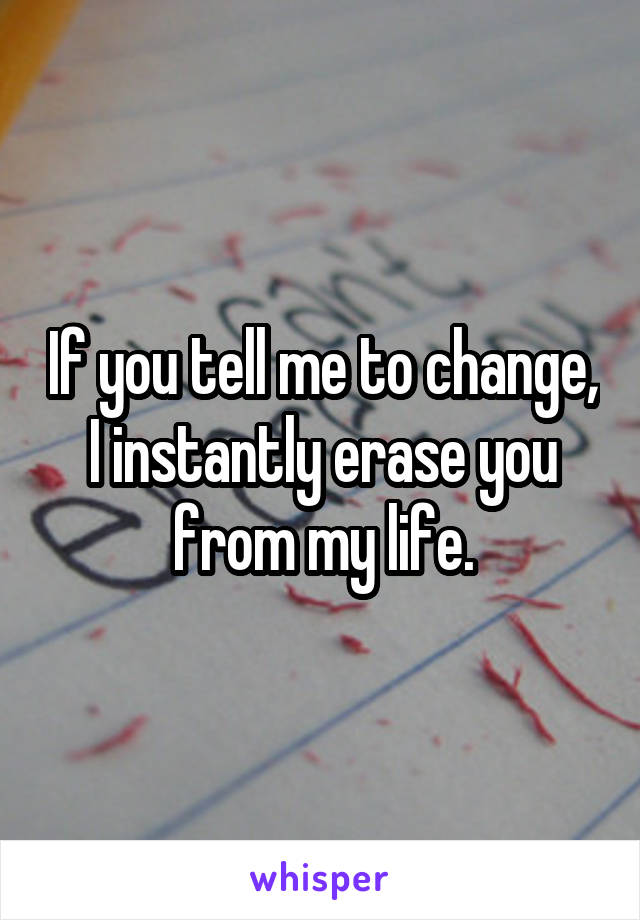 If you tell me to change, I instantly erase you from my life.