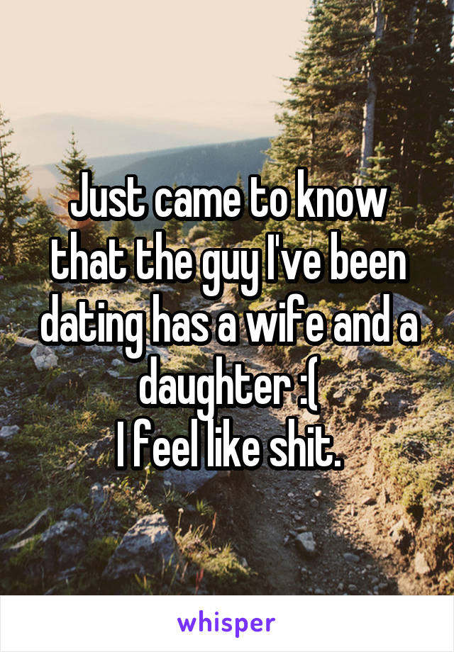 Just came to know that the guy I've been dating has a wife and a daughter :( I feel like shit.