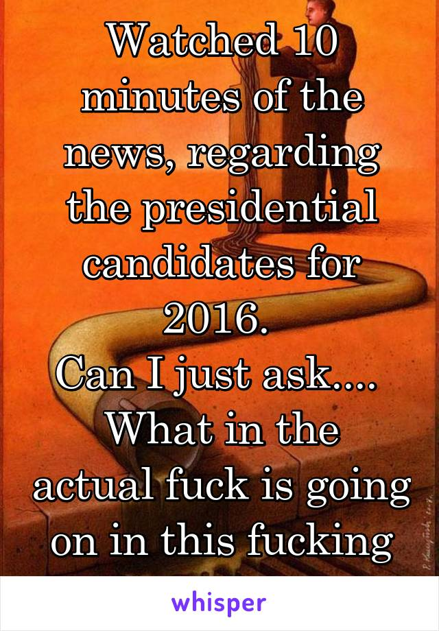 Watched 10 minutes of the news, regarding the presidential candidates for 2016.  Can I just ask....  What in the actual fuck is going on in this fucking country?