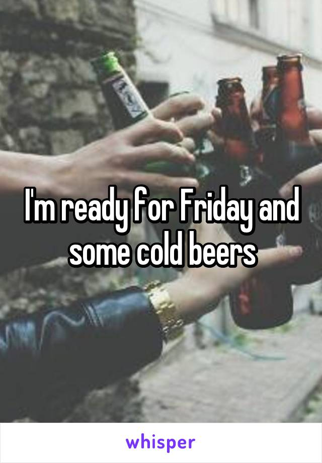 I'm ready for Friday and some cold beers