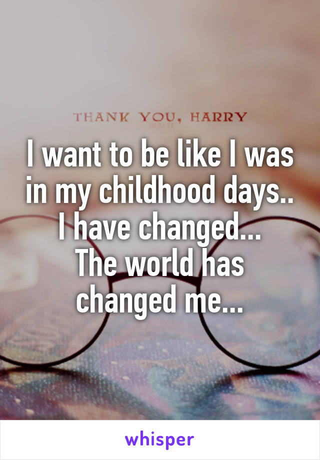 I want to be like I was in my childhood days.. I have changed... The world has changed me...