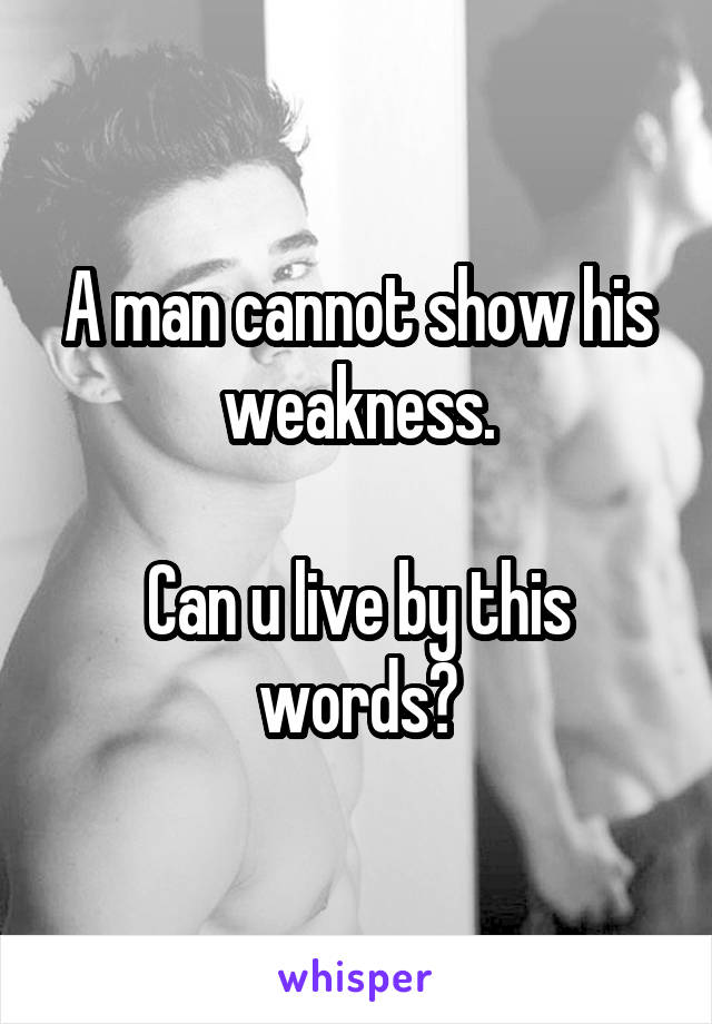 A man cannot show his weakness.  Can u live by this words?