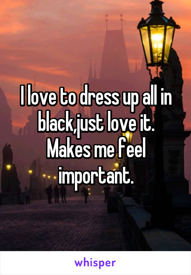 I love to dress up all in black,just love it. Makes me feel important.