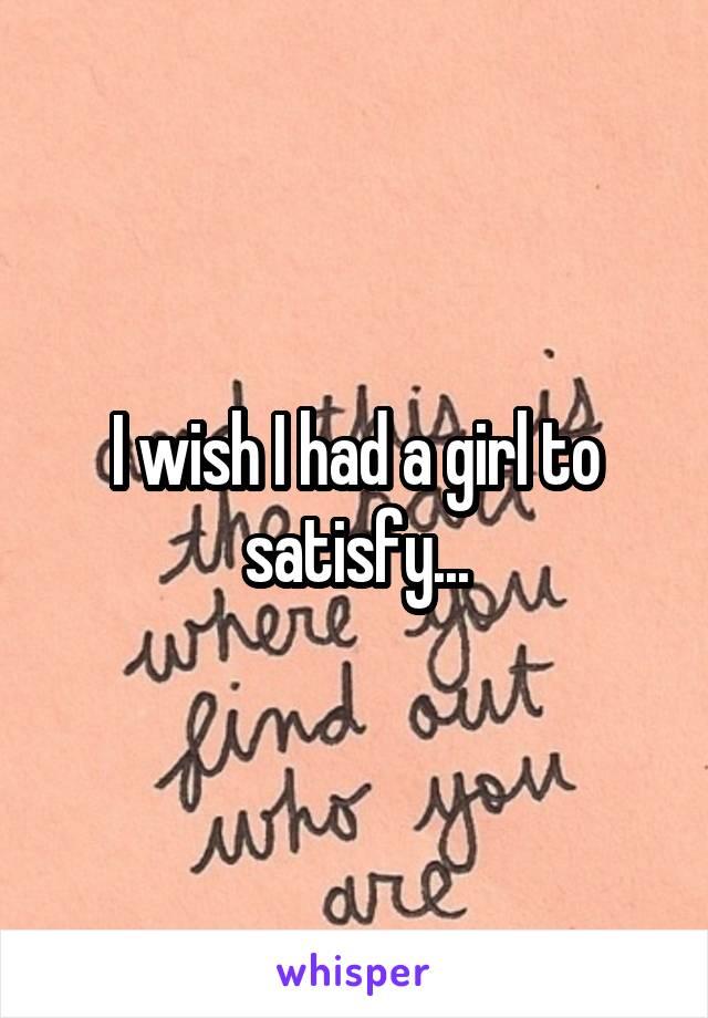 I wish I had a girl to satisfy...