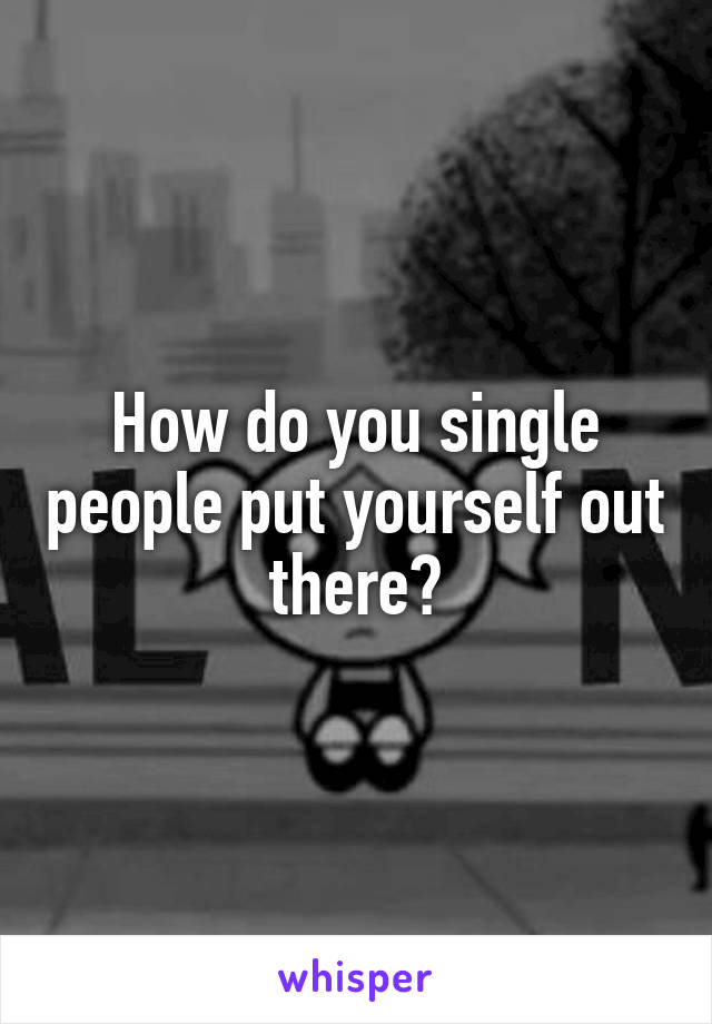 How do you single people put yourself out there?