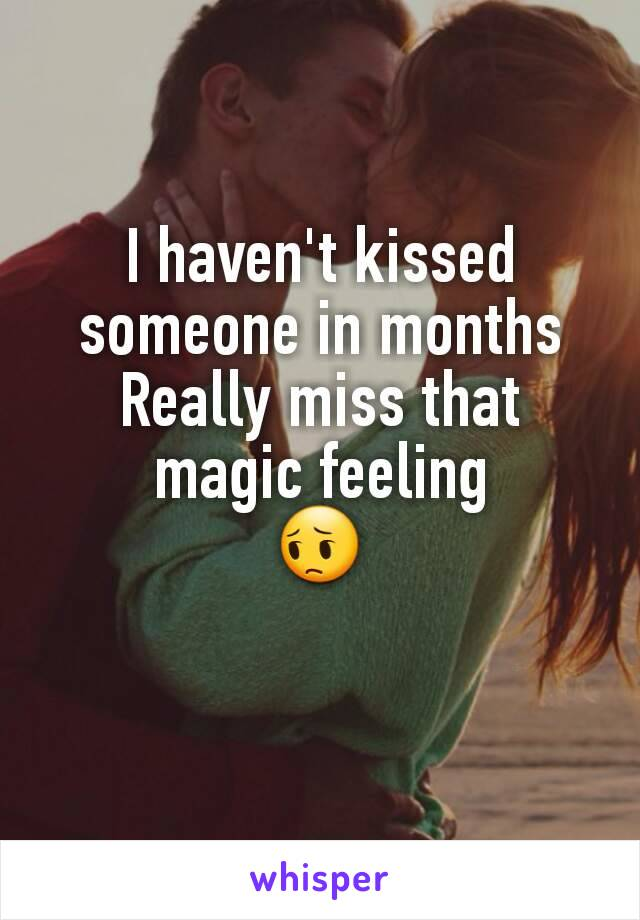 I haven't kissed someone in months Really miss that magic feeling 😔