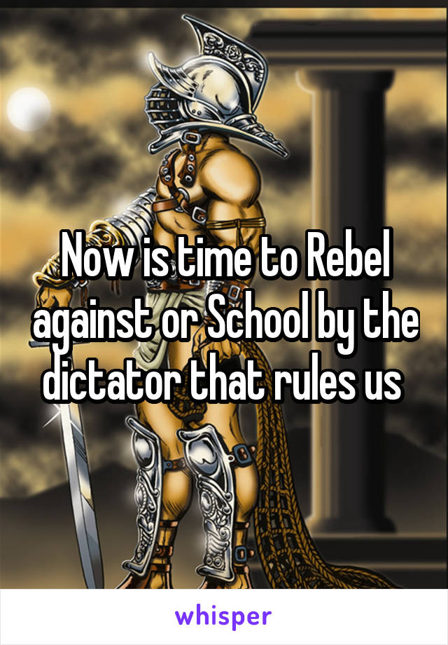 Now is time to Rebel against or School by the dictator that rules us
