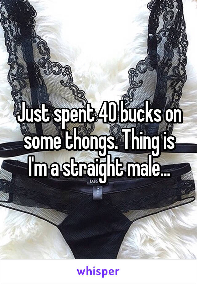 Just spent 40 bucks on some thongs. Thing is I'm a straight male...