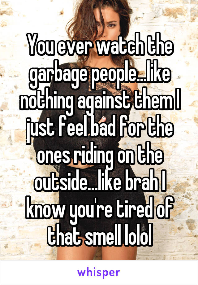 You ever watch the garbage people...like nothing against them I just feel bad for the ones riding on the outside...like brah I know you're tired of that smell lolol