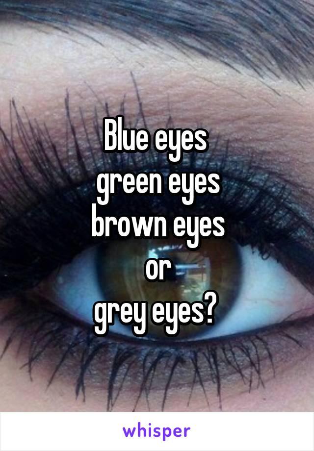 Blue eyes  green eyes brown eyes or grey eyes?