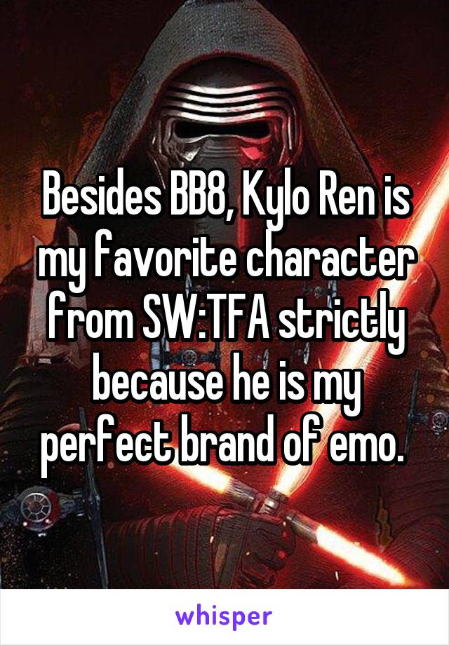 Besides BB8, Kylo Ren is my favorite character from SW:TFA strictly because he is my perfect brand of emo.