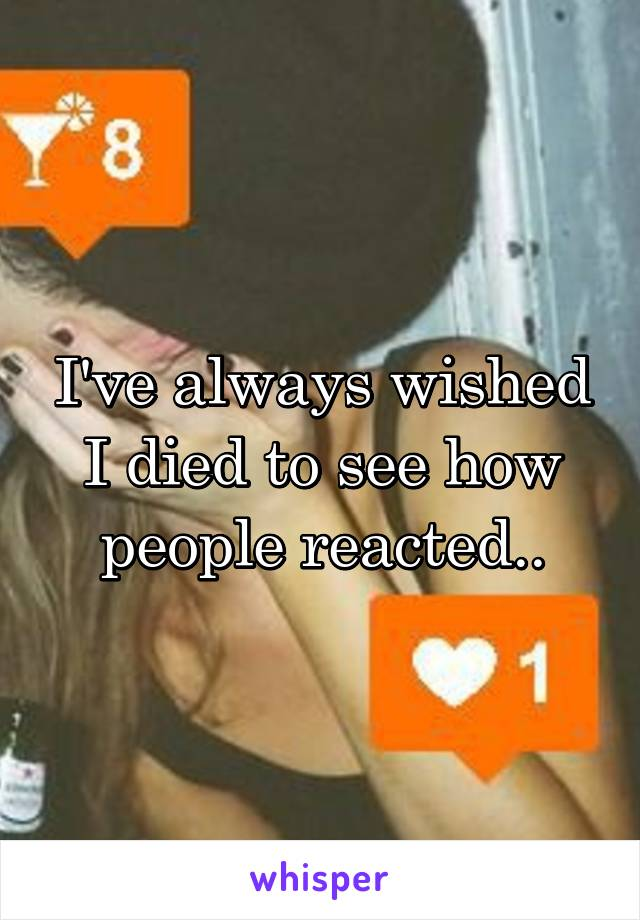 I've always wished I died to see how people reacted..