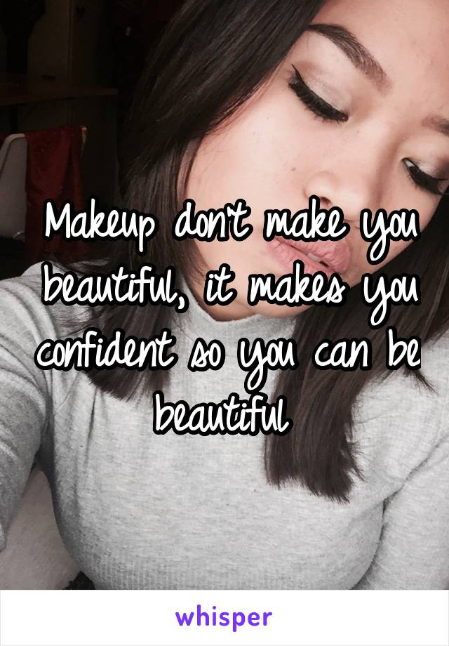 Makeup don't make you beautiful, it makes you confident so you can be beautiful