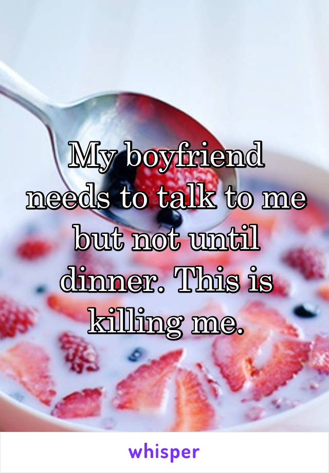 My boyfriend needs to talk to me but not until dinner. This is killing me.