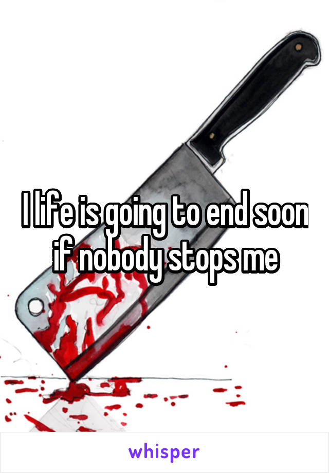 I life is going to end soon if nobody stops me
