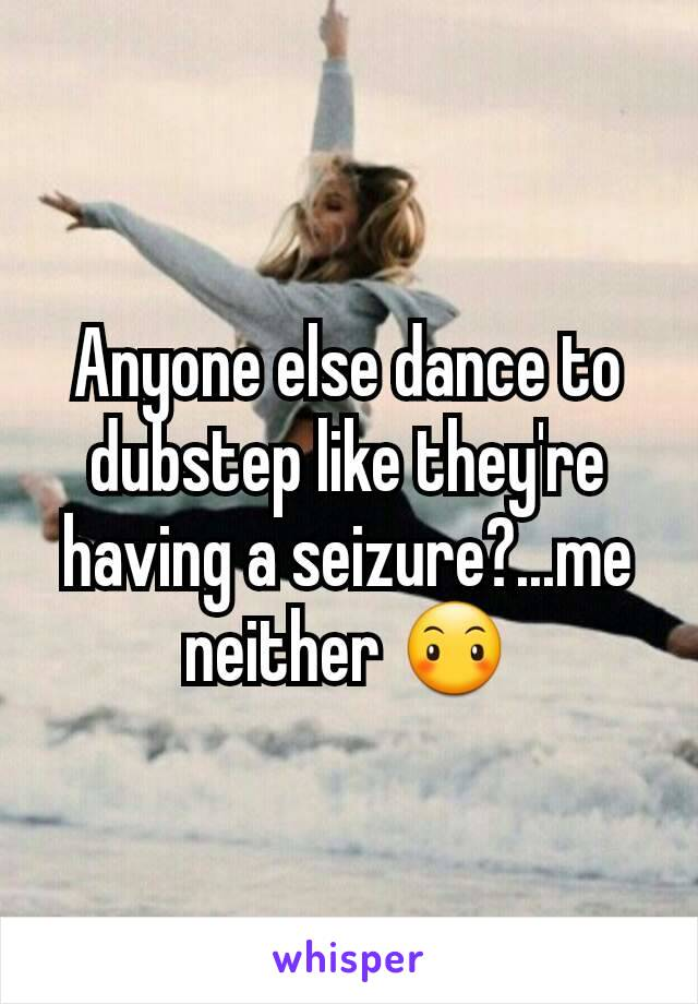 Anyone else dance to dubstep like they're having a seizure?...me neither 😶
