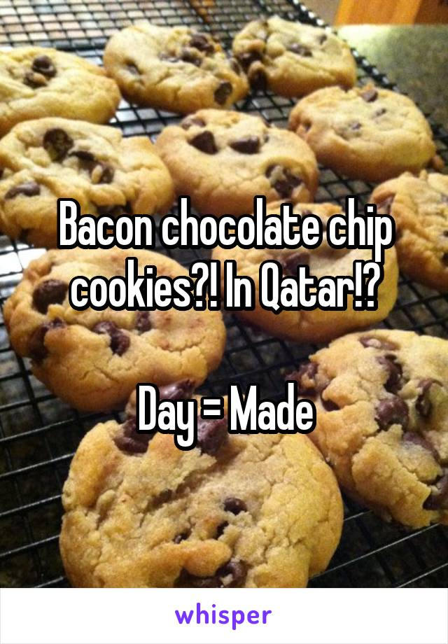 Bacon chocolate chip cookies?! In Qatar!?  Day = Made
