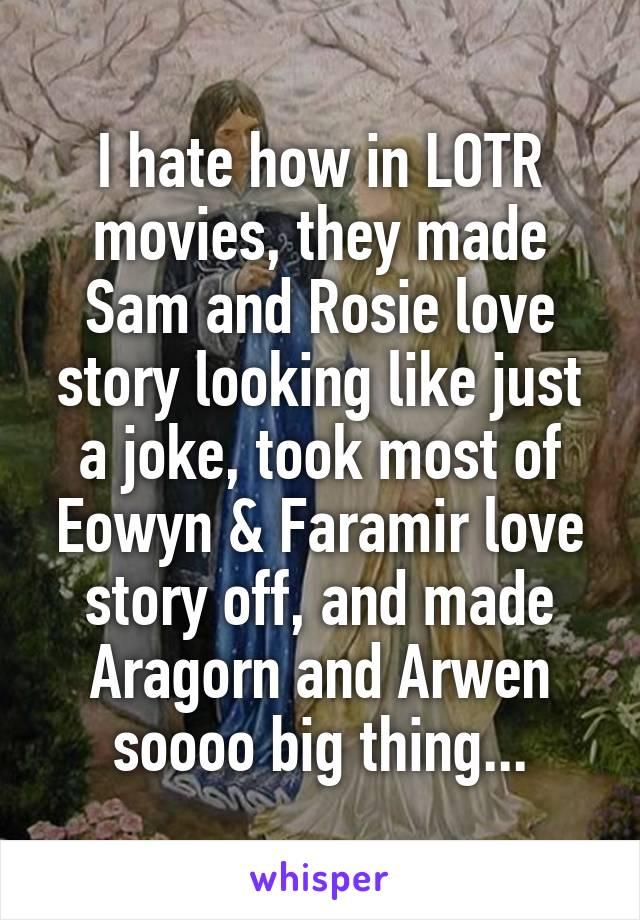 I hate how in LOTR movies, they made Sam and Rosie love story looking like just a joke, took most of Eowyn & Faramir love story off, and made Aragorn and Arwen soooo big thing...