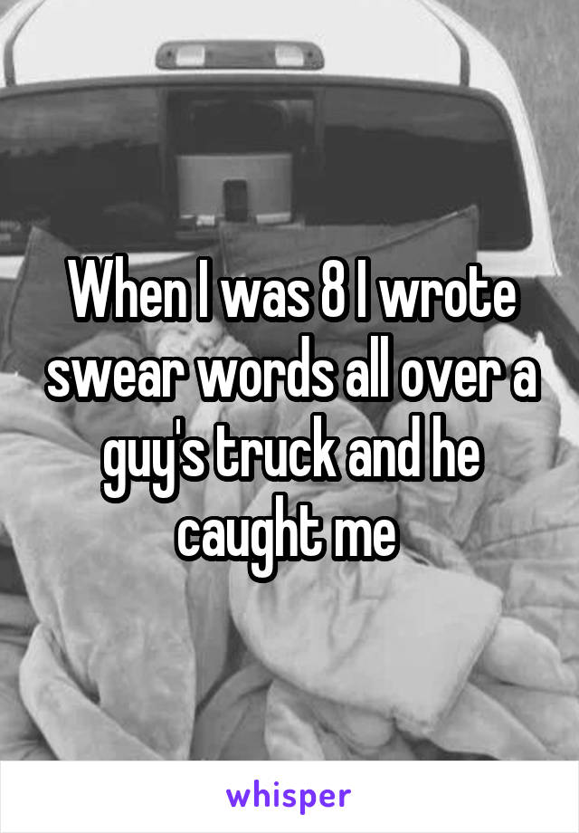 When I was 8 I wrote swear words all over a guy's truck and he caught me