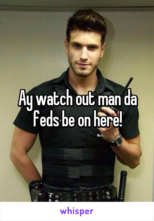 Ay watch out man da feds be on here!