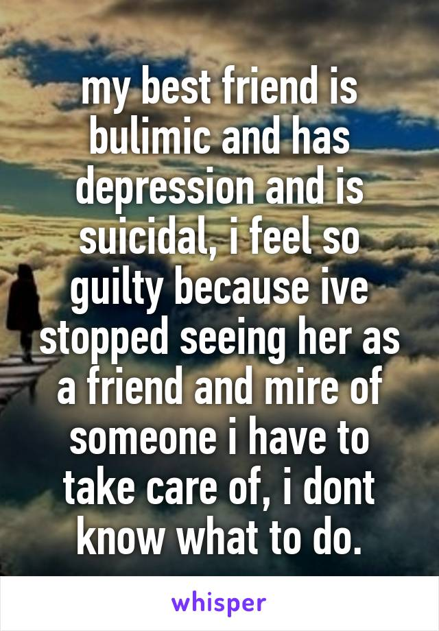 my best friend is bulimic and has depression and is suicidal, i feel so guilty because ive stopped seeing her as a friend and mire of someone i have to take care of, i dont know what to do.