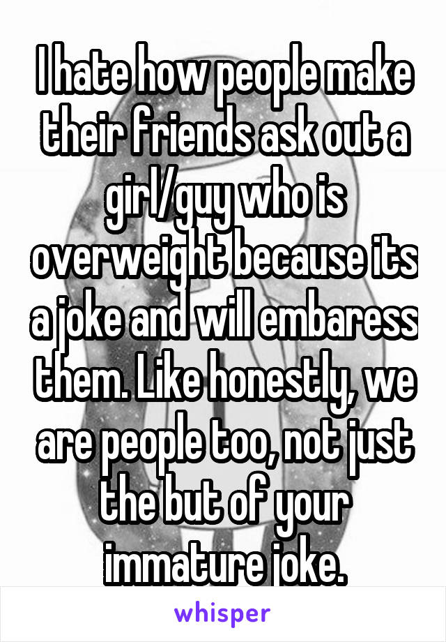 I hate how people make their friends ask out a girl/guy who is overweight because its a joke and will embaress them. Like honestly, we are people too, not just the but of your immature joke.