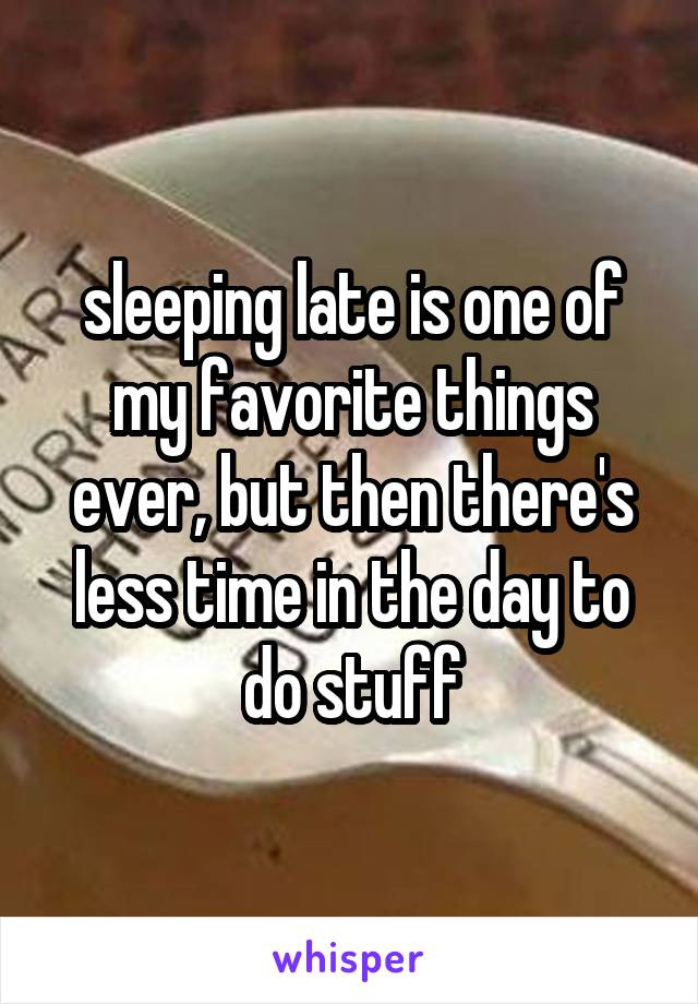 sleeping late is one of my favorite things ever, but then there's less time in the day to do stuff
