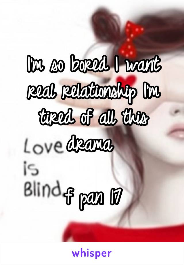 I'm so bored I want real relationship I'm tired of all this drama   f pan 17
