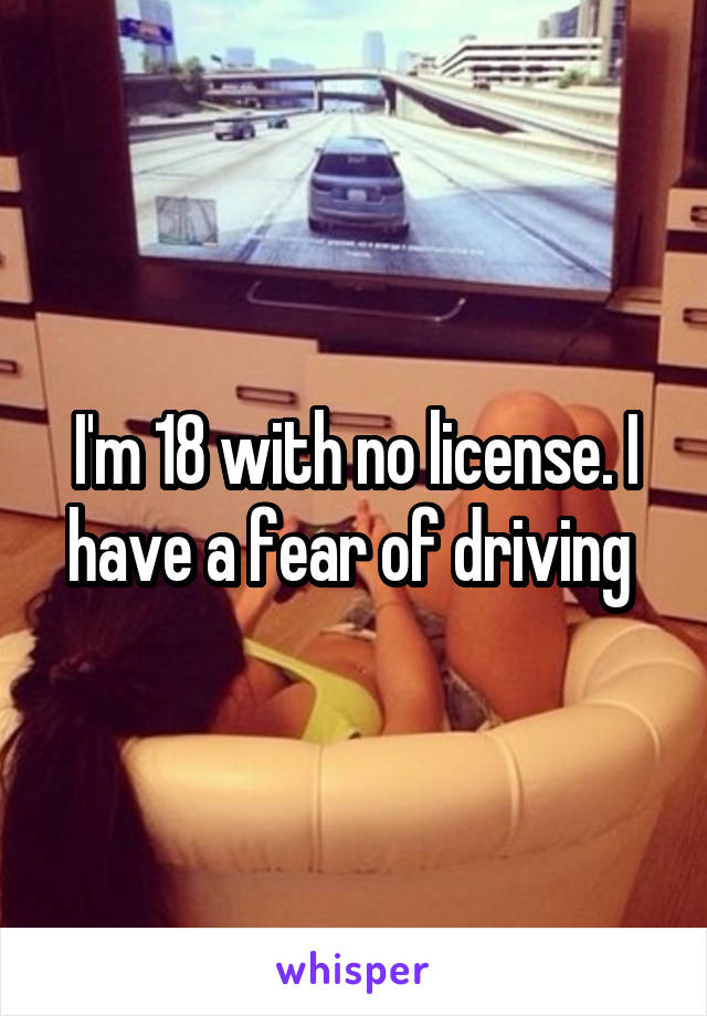I'm 18 with no license. I have a fear of driving