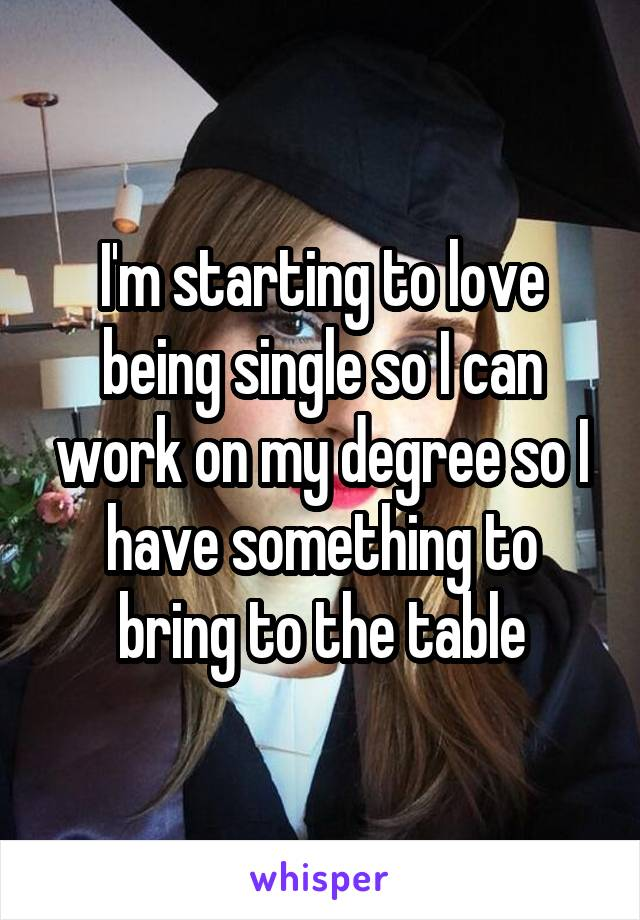 I'm starting to love being single so I can work on my degree so I have something to bring to the table