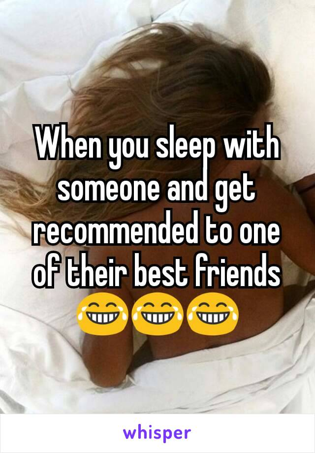 When you sleep with someone and get recommended to one of their best friends 😂😂😂