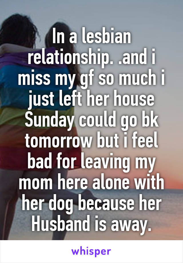 In a lesbian relationship. .and i miss my gf so much i just left her house Sunday could go bk tomorrow but i feel bad for leaving my mom here alone with her dog because her Husband is away.