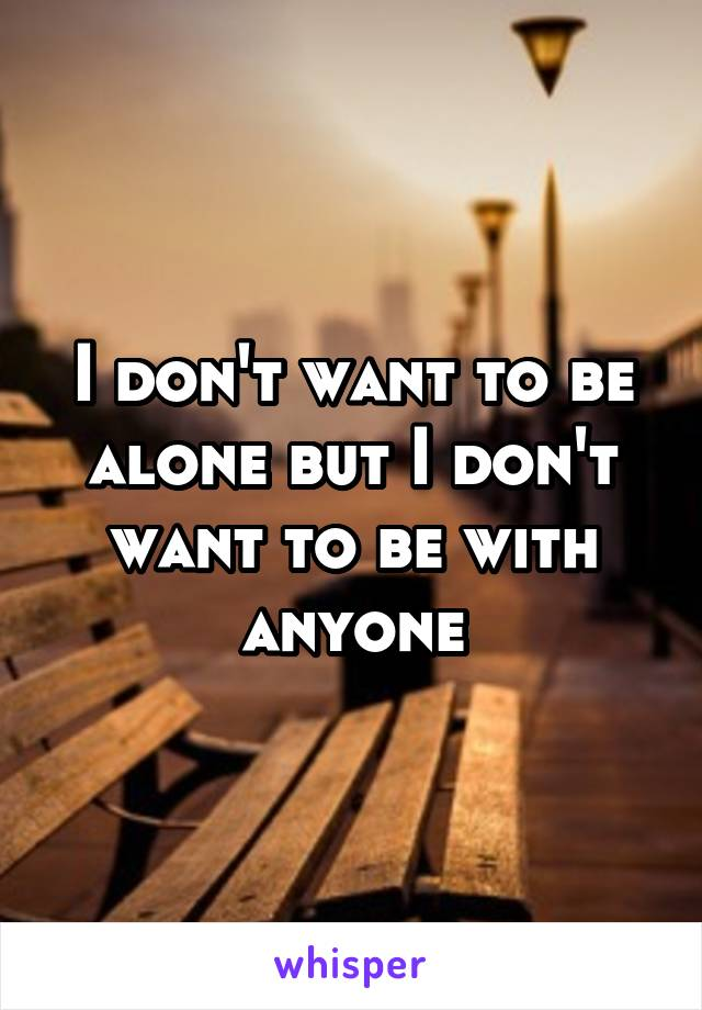 I don't want to be alone but I don't want to be with anyone
