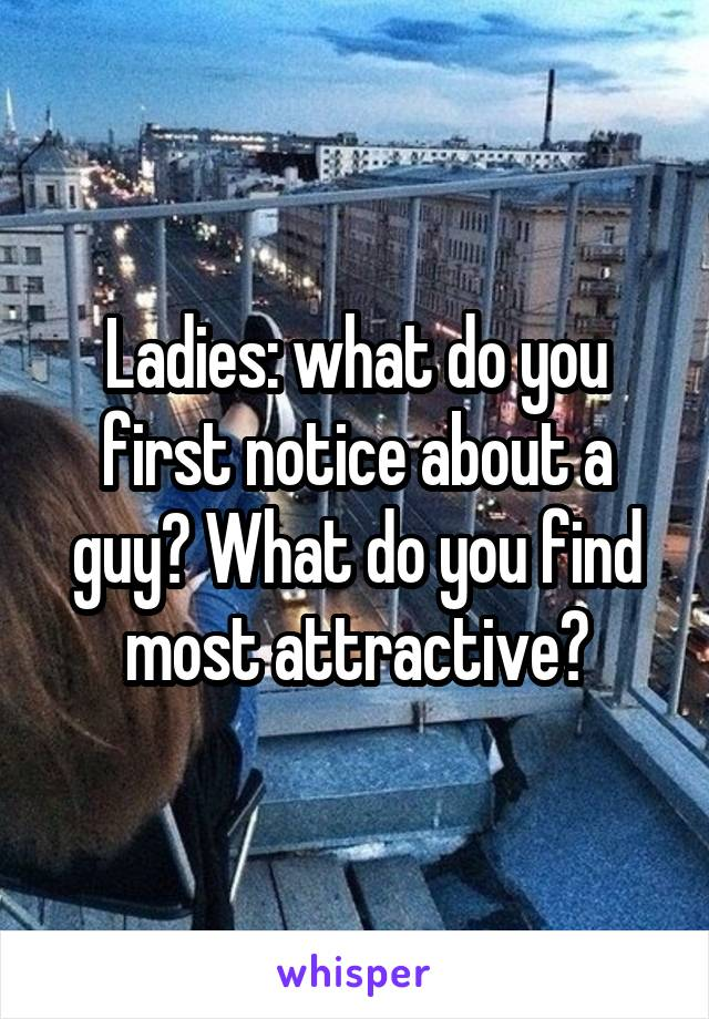 Ladies: what do you first notice about a guy? What do you find most attractive?